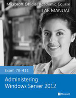 Exam 70-411 Administering Windows Server 2012 Lab Manual - Microsoft Official Academic Course