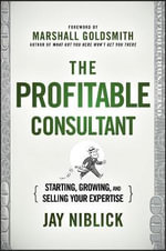 The Profitable Consultant : Starting, Growing, and Selling Your Expertise - Jay Niblick