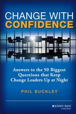 Change with Confidence : Answers to the 50 Biggest Questions That Keep Change Leaders Up at Night - Phil Buckley