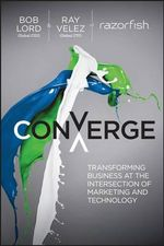 Converge : Transforming Business at the Intersection of Marketing and Technology - Bob Lord