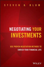 Negotiating Your Investments : Use Proven Negotiation Methods to Enrich Your Financial Life - Steven G. Blum