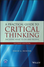 A Practical Guide to Critical Thinking : Deciding What to Do and Believe - David Hunter