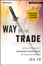 Way of the Trade + Online Video Course : Tactical Applications of Underground Trading Methods for Traders and Investors - Jae Yu