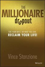 The Millionaire Dropout : Fire Your Boss, Do What You Love, Reclaim Your Life - Vince Stanzione