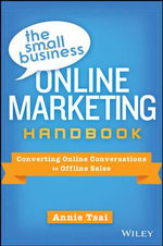 The Small Business Online Marketing Handbook : Converting Online Conversations to Offline Sales - Annie Tsai