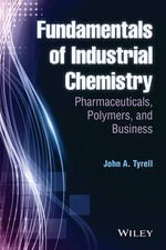 Fundamentals of Industrial Chemistry : Pharmaceuticals, Polymers, and Business - John A. Tyrell