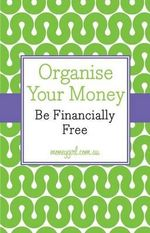 Organise Your Money : Be Financially Free - Nina Dubecki