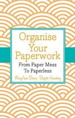 Organise Your Paperwork : from Paper Mess to Paperless - Brigitte Hinneberg