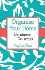 Organise Your Home : De-clutter, De-stress - MaryAnne Bennie