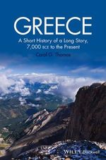 Greece : A Short History of a Long Story, 7,000 BCE to the Present - Carol G. Thomas