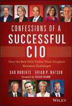 Confessions of a Successful CIO : How the Best CIOs Tackle Their Toughest Business Challenges - Dan Roberts