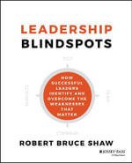 Leadership Blindspots : How Successful Leaders Identify and Overcome the Weaknesses That Matter - Robert B. Shaw