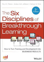 The Six Disciplines of Breakthrough Learning : How to Turn Training and Development into Business Results - Calhoun W. Wick
