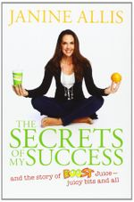 The Secrets of My Success : and the story of Boost Juice - juicy bits and all - Janine Allis