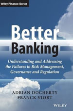 Better Banking : Understanding and Addressing the Failures in Risk Management, Governance and Regulation - Adrian Docherty