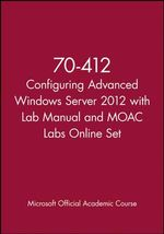 70-412 Configuring Advanced Windows Server 2012 with Lab Manual and Moac Labs Online Set - MOAC (Microsoft Official Academic Course)