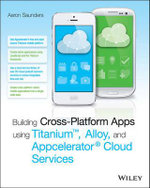 Building Cross-Platform Apps Using Titanium, Alloy, and Appcelerator Cloud Services - Aaron Saunders