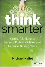Think Smarter : Critical Thinking to Improve Problem-solving and Decision-making Skills - Michael Kallet