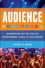 The Audience : Marketing in the Age of Subscribers, Fans & Followers - Jeffrey K. Rohrs