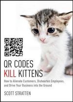 QR Codes Kill Kittens : How to Alienate Customers, Dishearten Employees, and Drive Your Business into the Ground - Scott Stratten