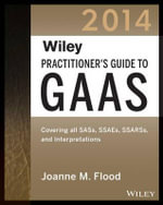Wiley Practitioner's Guide to GAAS 2014 : Covering All SASs, SSAEs, SSARSs, and Interpretations - Joanne M. Flood