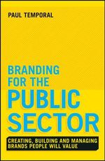 Branding for the Public Sector : Creating, Building and Managing Brands People Will Value - Paul Temporal