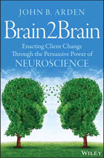 Brain2brain : Enacting Client Change Through the Persuasive Power of Neuroscience - John B. Arden