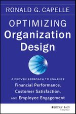 Optimizing Organization Design : A Proven Approach to Enhance Financial Performance, Customer Satisfaction and Employee Engagement - Ronald G. Capelle