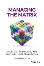 Managing the Matrix : The Secret to Surviving and Thriving in Your Organization - Dawn Metcalfe