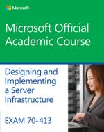 Exam 70-413 Designing and Implementing a Server Infrastructure - Microsoft Official Academic Course