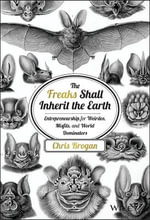 The Freaks Shall Inherit the Earth : Entrepreneurship for Weirdos, Misfits, and World Dominators - Chris Brogan