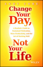 Change Your Day, Not Your Life : A Realistic Guide to Sustained Motivation, More Productivity and the Art of Working Well - Andy Core