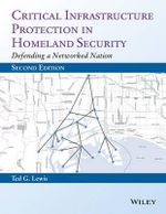 Critical Infrastructure Protection in Homeland Security : Defending a Networked Nation - Ted G. Lewis
