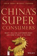 China's Super Consumers : What 1 Billion Customers Want and How to Sell it to Them - Savio Chan