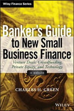 Banker's Guide to New Small Business Finance : Venture Deals, Crowdfunding, Private Equity, and Technology + Website - Charles H. Green