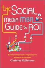 The Social Media MBA Guide to ROI : How to Measure and Improve Your Return on Investment - Christer Holloman