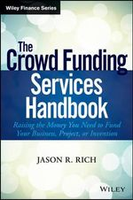The Crowd Funding Services Handbook : Raising the Money You Need to Fund Your Business, Project, or Invention - Jason R. Rich