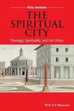The Spiritual City : Theology, Spirituality, and the Urban - Philip Sheldrake