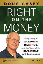 Right on the Money : Doug Casey on Economics, Investing, and the Ways of the Real World with Louis James - Doug Casey