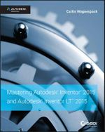 Mastering Autodesk Inventor 2015 and Autodesk Inventor LT 2015 : Autodesk Official Press - Curtis Waguespack