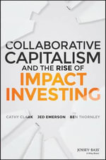 Collaborative Capitalism and the Rise of Impact Investing : Real World Strategies for Making Money While Making a Difference - Jed Emerson