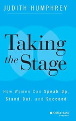 Taking the Stage : How Women Can Speak Up, Stand out, and Succeed - Judith Humphrey