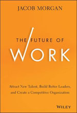 The Future of Work : Attract New Talent, Build Better Leaders, and Create a Competitive Organization - Jacob Morgan
