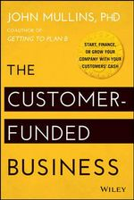 The Customer-Funded Business : Start, Finance, or Grow Your Company with Your Customers' Cash - John Mullins