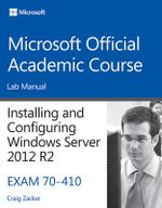 Installing and Configuring Windows Server 2012 R2, Exam 70-410 : Lab Manual - Craig Zacker