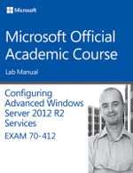 70-412 Configuring Advanced Windows Server 2012 Services R2 Lab Manual : Microsoft Official Academic Course Series - Microsoft Official Academic Course