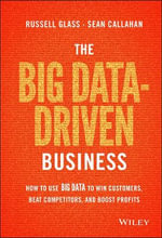 The Big Data-Driven Business : How to Use Big Data to Win Customers, Beat Competitors, and Boost Profits - Russel Glass