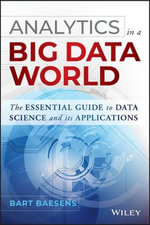 Analytics in a Big Data World : The Essential Guide to Data Science and its Applications - Bart Baesens