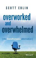 Overworked and Overwhelmed : The Mindfulness Alternative - Scott Eblin