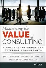 Maximizing the Value of Consulting : A Guide for Internal and External Consultants - Jack J. Phillips